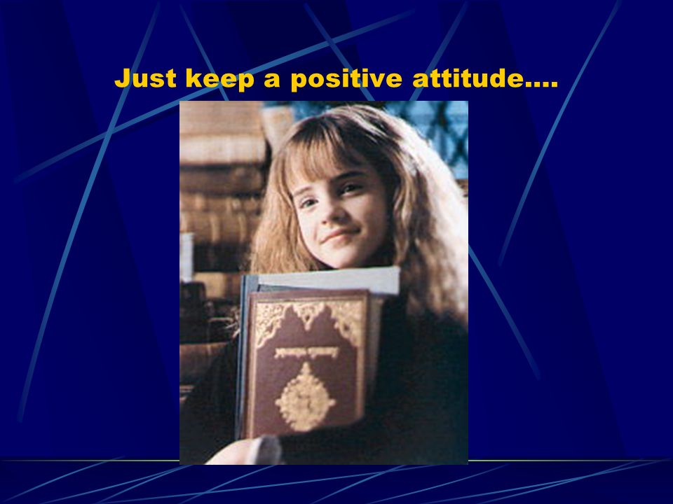 Just keep a positive attitude….