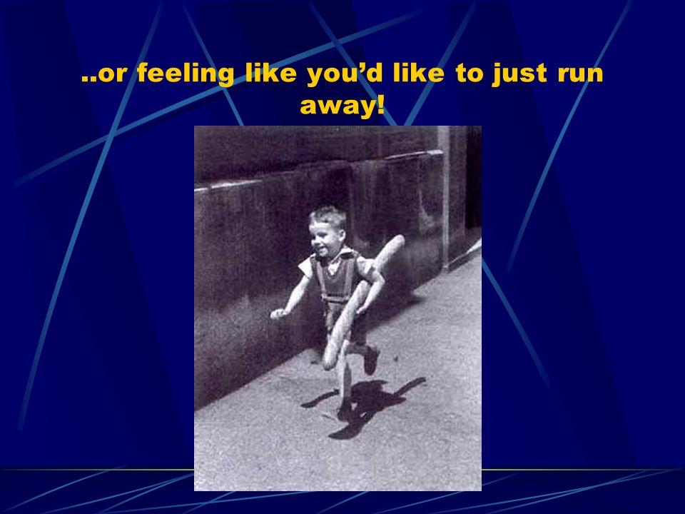 ..or feeling like youd like to just run away!