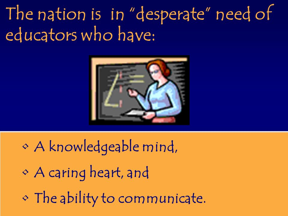 The nation is in desperate need of educators who have: A knowledgeable mind, A caring heart, and The ability to communicate.