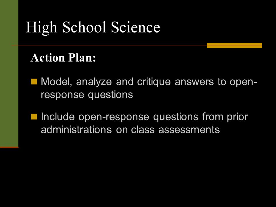 High School Science Action Plan: Model, analyze and critique answers to open- response questions Include open-response questions from prior administrations on class assessments