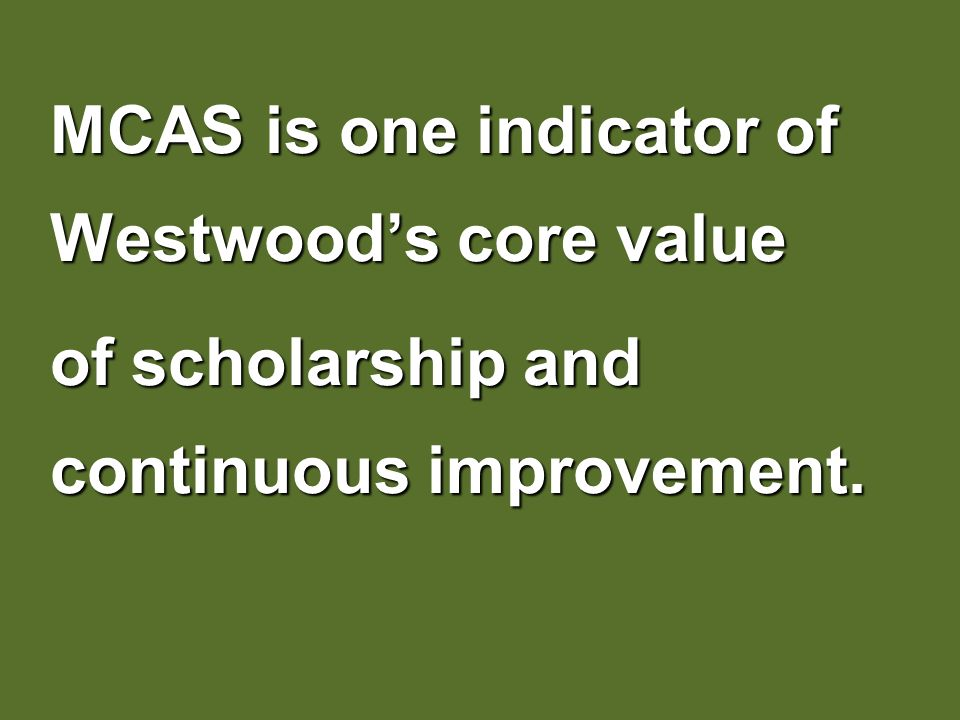 MCAS is one indicator of Westwoods core value of scholarship and continuous improvement.