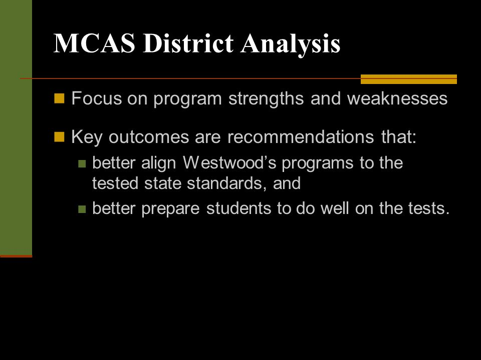 MCAS District Analysis Focus on program strengths and weaknesses Key outcomes are recommendations that: better align Westwoods programs to the tested state standards, and better prepare students to do well on the tests.