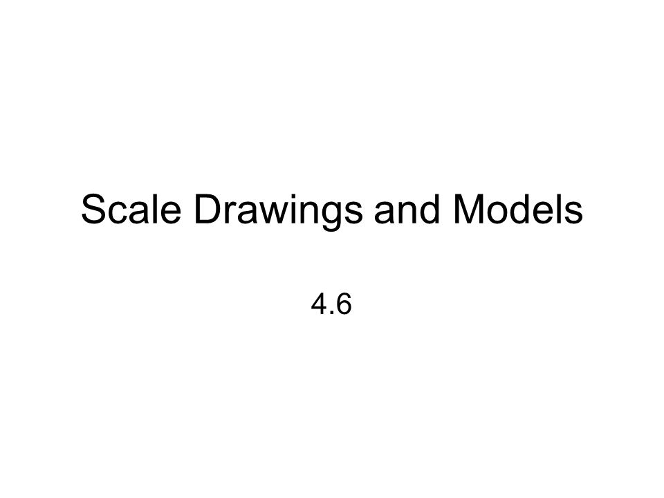 Scale Drawings and Models 4.6