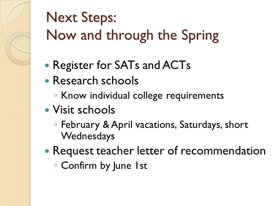 Next Steps: Now and through the Spring Register for SATs and ACTs Research schools Know individual college requirements Visit schools February & April vacations, Saturdays, short Wednesdays Request teacher letter of recommendation Confirm by June 1st