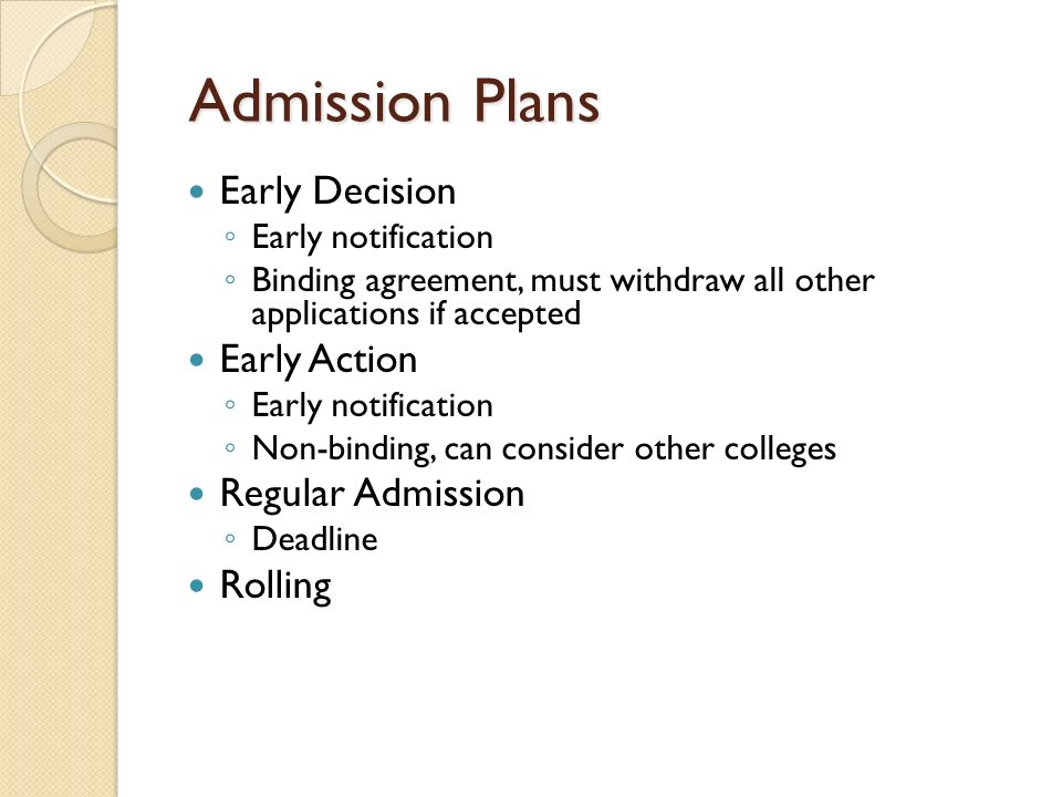 Admission Plans Admission Plans Early Decision Early notification Binding agreement, must withdraw all other applications if accepted Early Action Early notification Non-binding, can consider other colleges Regular Admission Deadline Rolling