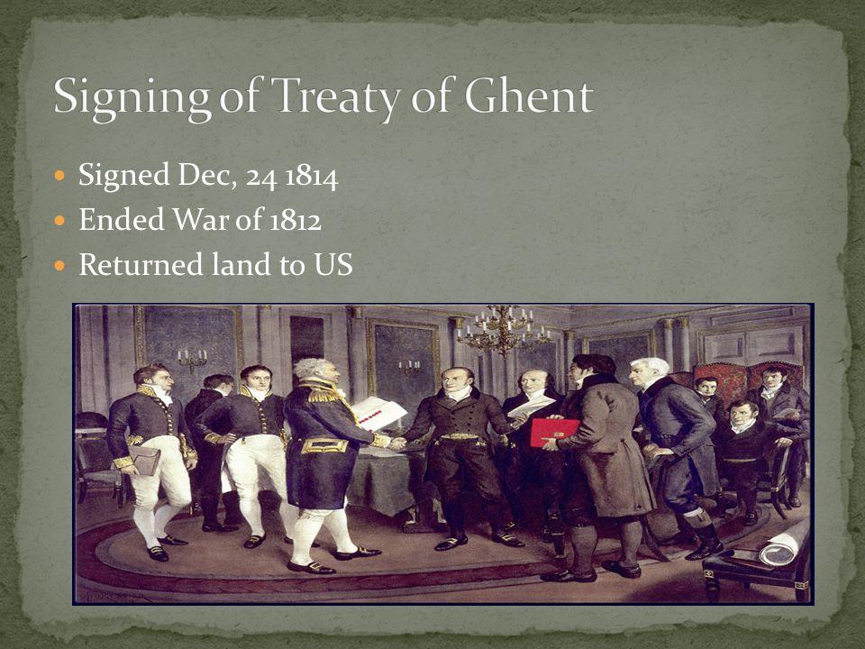 Signed Dec, 24 1814 Ended War of 1812 Returned land to US
