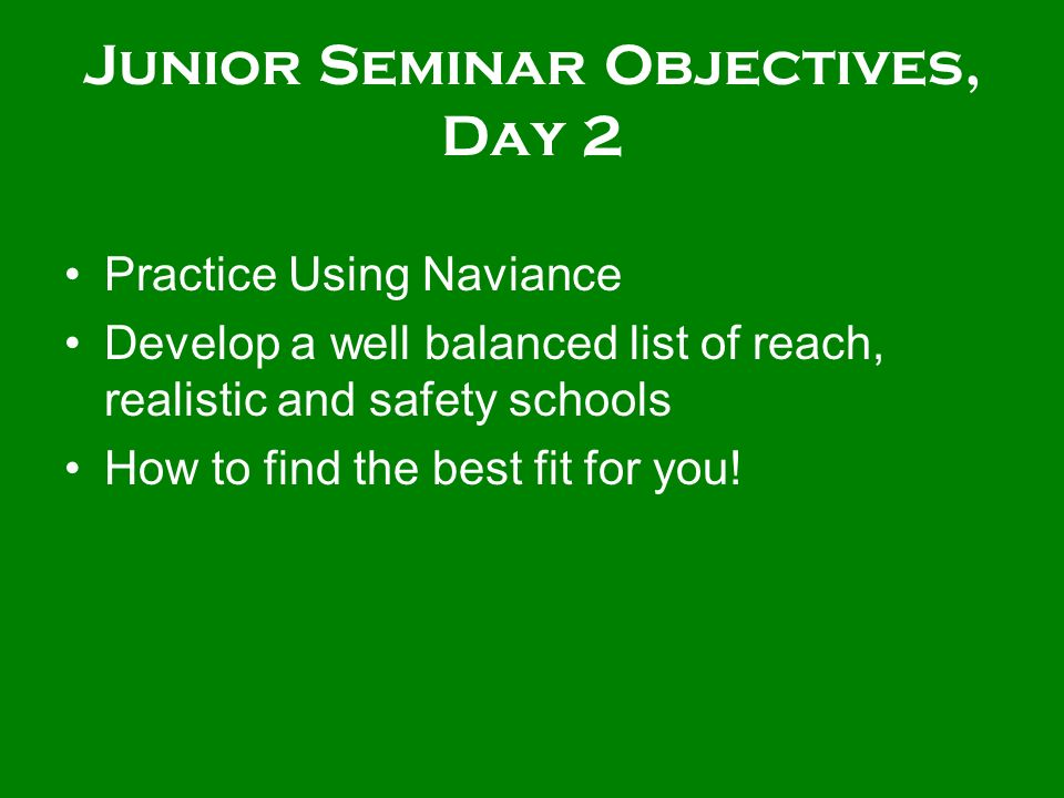 Junior Seminar Objectives, Day 2 Practice Using Naviance Develop a well balanced list of reach, realistic and safety schools How to find the best fit for you!