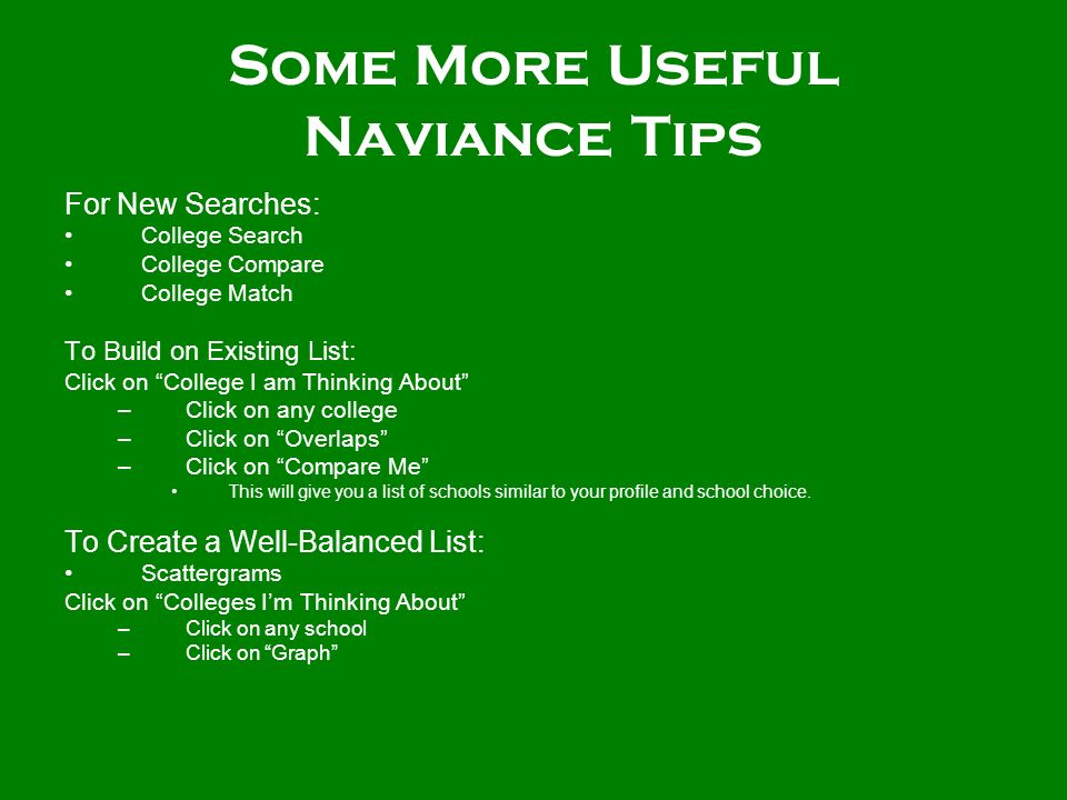 Some More Useful Naviance Tips For New Searches: College Search College Compare College Match To Build on Existing List: Click on College I am Thinking About –Click on any college –Click on Overlaps –Click on Compare Me This will give you a list of schools similar to your profile and school choice.