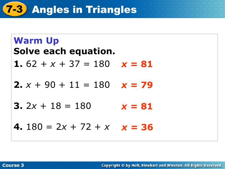 Warm Up Solve each equation. 1. 62 + x + 37 = 180 2. x + 90 + 11 = 180 3. 2x + 18 = 180 4. 180 = 2x + 72 + x Course 3 7-3 Angles in Triangles x = 81 x