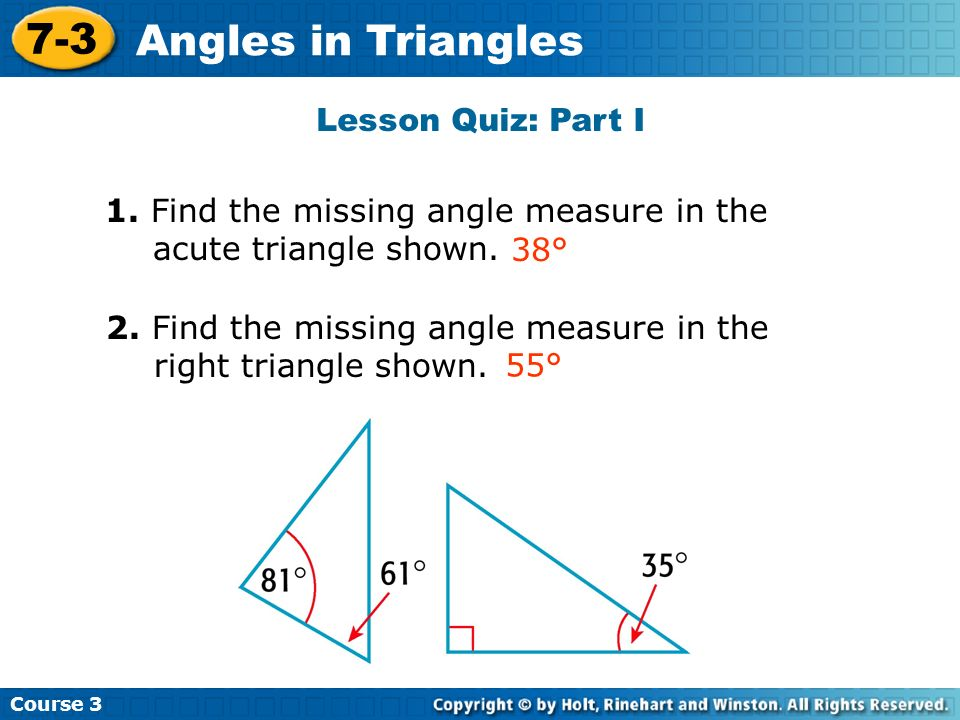Lesson Quiz: Part I 1. Find the missing angle measure in the acute triangle shown. 2. Find the missing angle measure in the right triangle shown. 38°