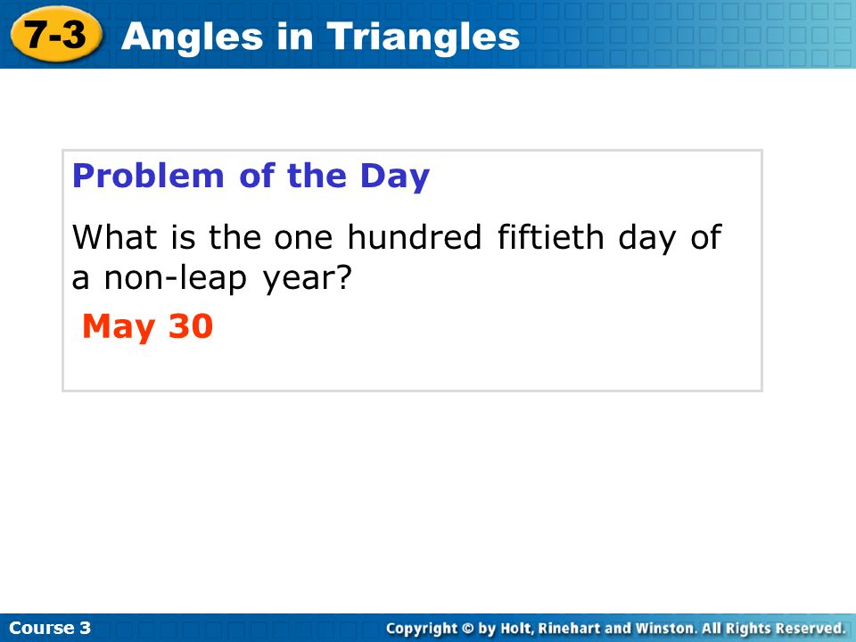 Problem of the Day What is the one hundred fiftieth day of a non-leap year? May 30 Course 3 7-3 Angles in Triangles
