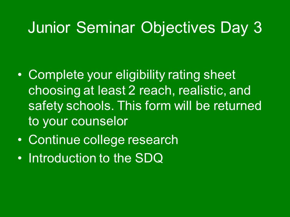 Junior Seminar Objectives Day 3 Complete your eligibility rating sheet choosing at least 2 reach, realistic, and safety schools.