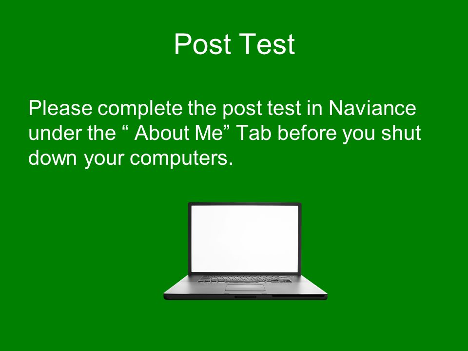 Post Test Please complete the post test in Naviance under the About Me Tab before you shut down your computers.