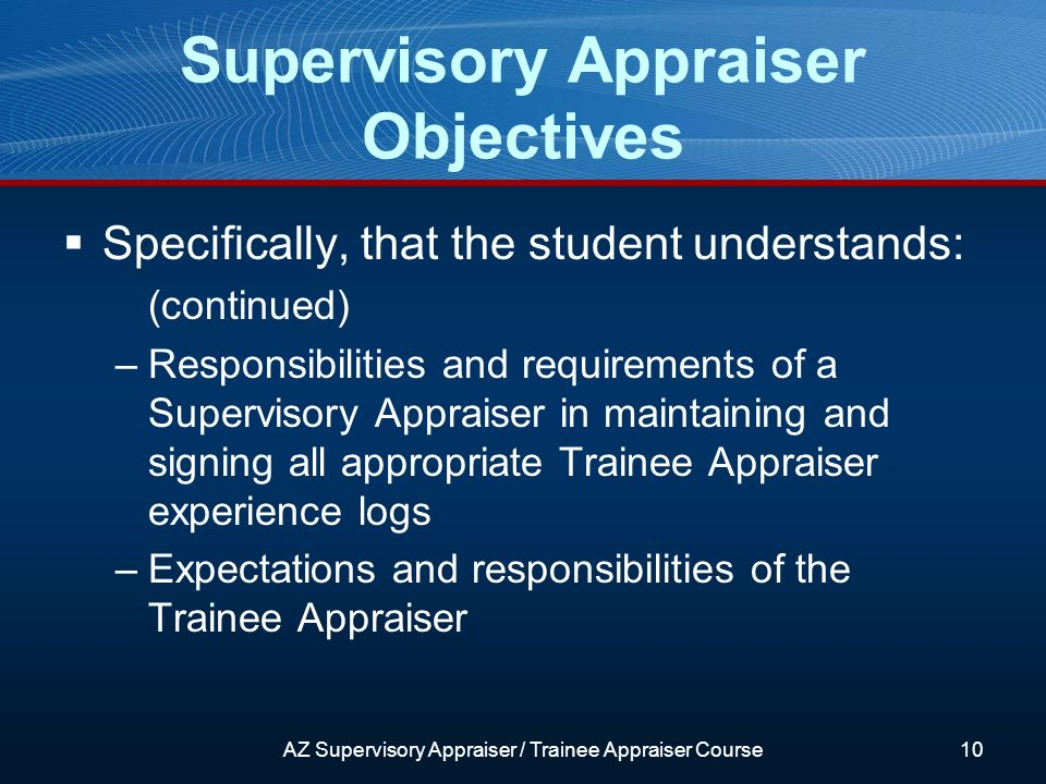 Supervisory Appraiser Objectives Specifically, that the student understands: (continued) –Responsibilities and requirements of a Supervisory Appraiser in maintaining and signing all appropriate Trainee Appraiser experience logs –Expectations and responsibilities of the Trainee Appraiser AZ Supervisory Appraiser / Trainee Appraiser Course10