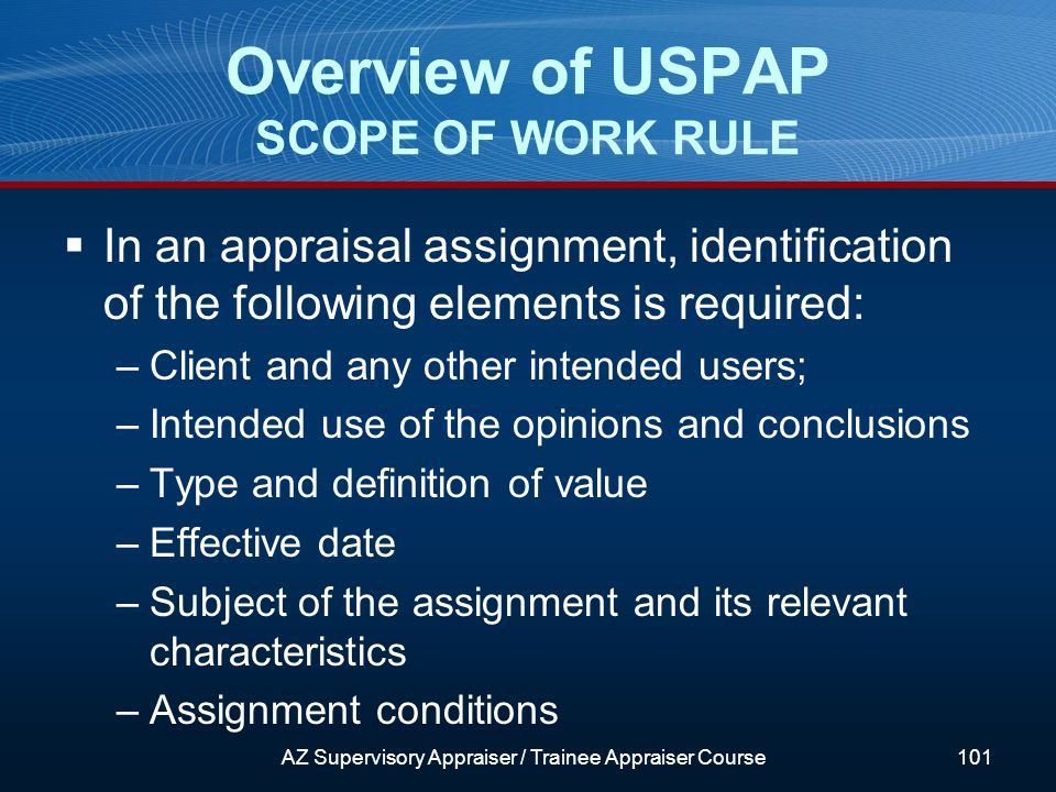 In an appraisal assignment, identification of the following elements is required: –Client and any other intended users; –Intended use of the opinions and conclusions –Type and definition of value –Effective date –Subject of the assignment and its relevant characteristics –Assignment conditions Overview of USPAP SCOPE OF WORK RULE AZ Supervisory Appraiser / Trainee Appraiser Course101