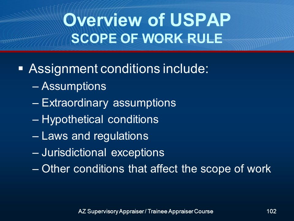 Assignment conditions include: –Assumptions –Extraordinary assumptions –Hypothetical conditions –Laws and regulations –Jurisdictional exceptions –Other conditions that affect the scope of work Overview of USPAP SCOPE OF WORK RULE AZ Supervisory Appraiser / Trainee Appraiser Course102