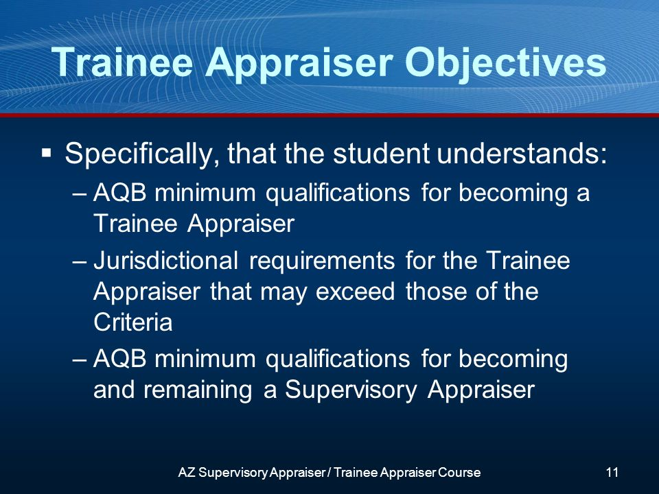 Trainee Appraiser Objectives Specifically, that the student understands: –AQB minimum qualifications for becoming a Trainee Appraiser –Jurisdictional requirements for the Trainee Appraiser that may exceed those of the Criteria –AQB minimum qualifications for becoming and remaining a Supervisory Appraiser AZ Supervisory Appraiser / Trainee Appraiser Course11