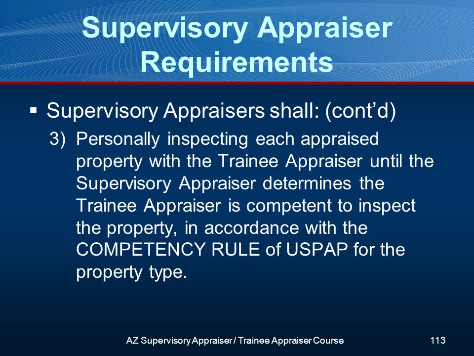 Supervisory Appraisers shall: (contd) 3)Personally inspecting each appraised property with the Trainee Appraiser until the Supervisory Appraiser determines the Trainee Appraiser is competent to inspect the property, in accordance with the COMPETENCY RULE of USPAP for the property type.