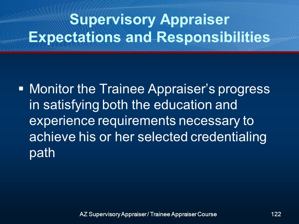 Monitor the Trainee Appraisers progress in satisfying both the education and experience requirements necessary to achieve his or her selected credentialing path Supervisory Appraiser Expectations and Responsibilities AZ Supervisory Appraiser / Trainee Appraiser Course122
