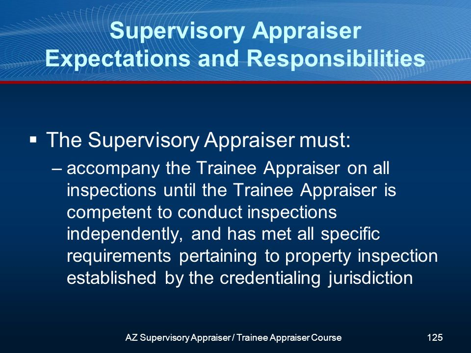 The Supervisory Appraiser must: –accompany the Trainee Appraiser on all inspections until the Trainee Appraiser is competent to conduct inspections independently, and has met all specific requirements pertaining to property inspection established by the credentialing jurisdiction Supervisory Appraiser Expectations and Responsibilities AZ Supervisory Appraiser / Trainee Appraiser Course125