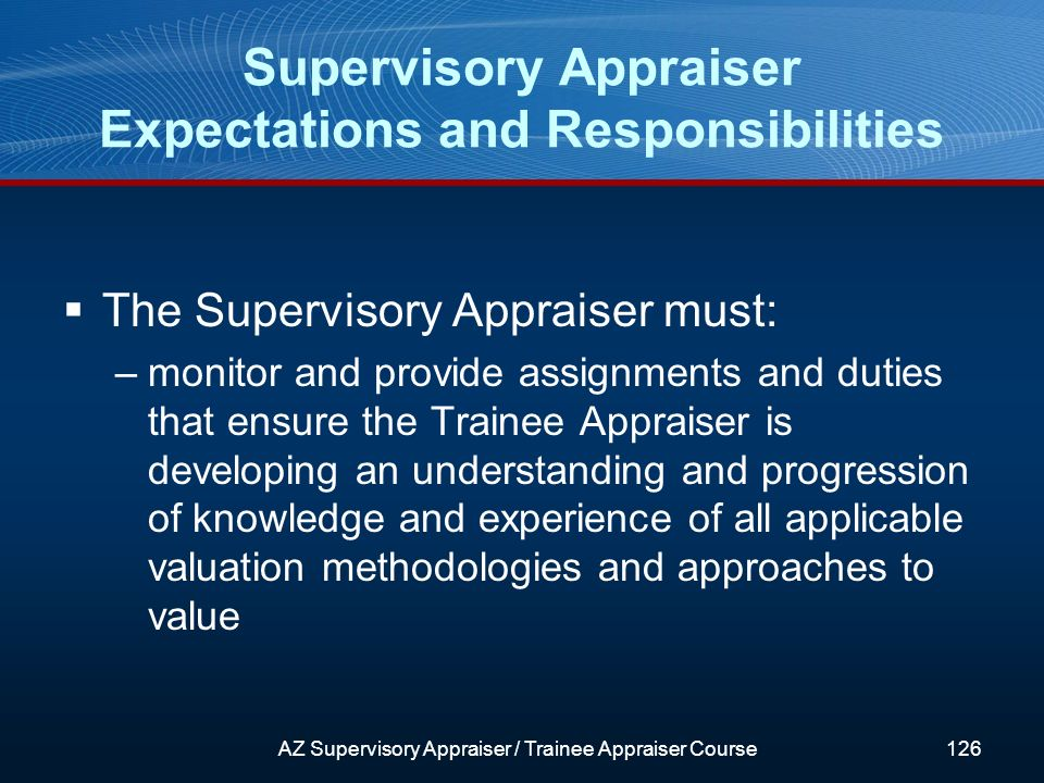 The Supervisory Appraiser must: –monitor and provide assignments and duties that ensure the Trainee Appraiser is developing an understanding and progression of knowledge and experience of all applicable valuation methodologies and approaches to value Supervisory Appraiser Expectations and Responsibilities AZ Supervisory Appraiser / Trainee Appraiser Course126