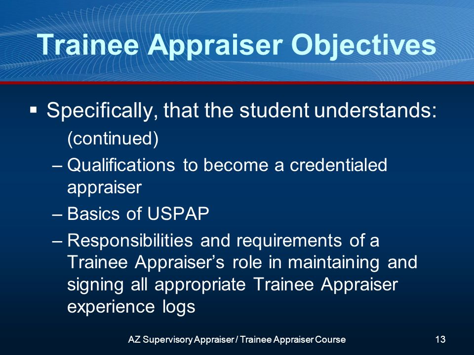 Trainee Appraiser Objectives Specifically, that the student understands: (continued) –Qualifications to become a credentialed appraiser –Basics of USPAP –Responsibilities and requirements of a Trainee Appraisers role in maintaining and signing all appropriate Trainee Appraiser experience logs AZ Supervisory Appraiser / Trainee Appraiser Course13