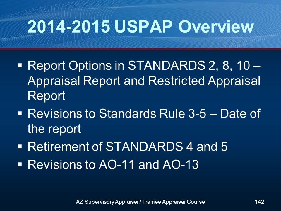 2014-2015 USPAP Overview Report Options in STANDARDS 2, 8, 10 – Appraisal Report and Restricted Appraisal Report Revisions to Standards Rule 3-5 – Date of the report Retirement of STANDARDS 4 and 5 Revisions to AO-11 and AO-13 AZ Supervisory Appraiser / Trainee Appraiser Course142
