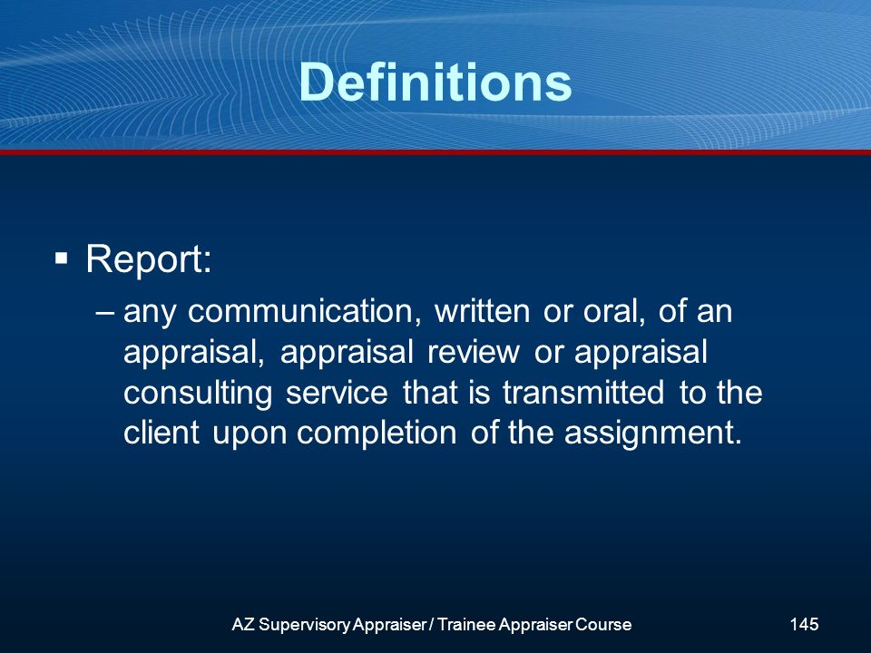 Report: –any communication, written or oral, of an appraisal, appraisal review or appraisal consulting service that is transmitted to the client upon completion of the assignment.