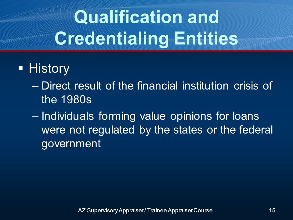 AZ Supervisory Appraiser / Trainee Appraiser Course15 History –Direct result of the financial institution crisis of the 1980s –Individuals forming value opinions for loans were not regulated by the states or the federal government Qualification and Credentialing Entities