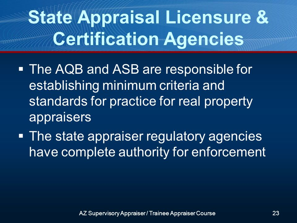 The AQB and ASB are responsible for establishing minimum criteria and standards for practice for real property appraisers The state appraiser regulatory agencies have complete authority for enforcement State Appraisal Licensure & Certification Agencies AZ Supervisory Appraiser / Trainee Appraiser Course23