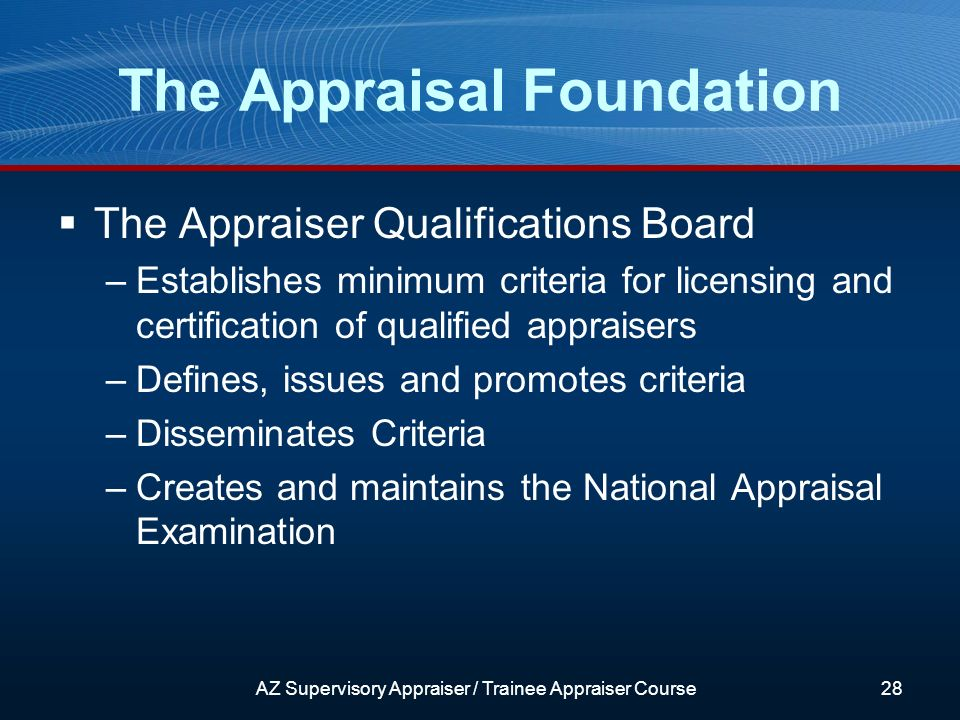 The Appraiser Qualifications Board –Establishes minimum criteria for licensing and certification of qualified appraisers –Defines, issues and promotes criteria –Disseminates Criteria –Creates and maintains the National Appraisal Examination The Appraisal Foundation AZ Supervisory Appraiser / Trainee Appraiser Course28