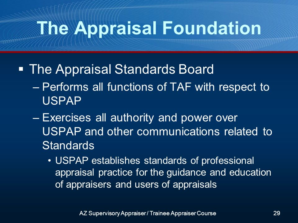 The Appraisal Standards Board –Performs all functions of TAF with respect to USPAP –Exercises all authority and power over USPAP and other communications related to Standards USPAP establishes standards of professional appraisal practice for the guidance and education of appraisers and users of appraisals The Appraisal Foundation AZ Supervisory Appraiser / Trainee Appraiser Course29