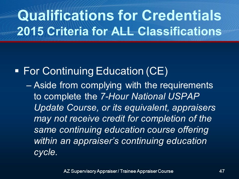 For Continuing Education (CE) –Aside from complying with the requirements to complete the 7-Hour National USPAP Update Course, or its equivalent, appraisers may not receive credit for completion of the same continuing education course offering within an appraisers continuing education cycle.