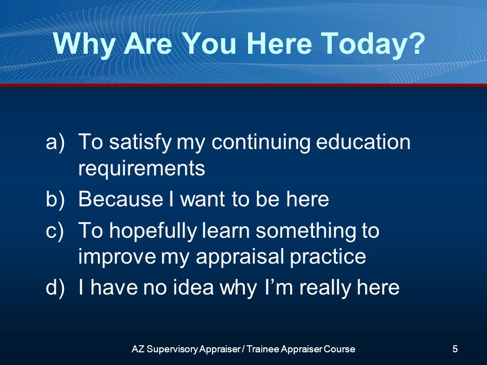 a)To satisfy my continuing education requirements b)Because I want to be here c)To hopefully learn something to improve my appraisal practice d)I have no idea why Im really here AZ Supervisory Appraiser / Trainee Appraiser Course5 Why Are You Here Today