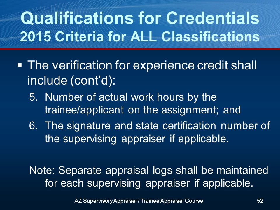 The verification for experience credit shall include (contd): 5.Number of actual work hours by the trainee/applicant on the assignment; and 6.The signature and state certification number of the supervising appraiser if applicable.