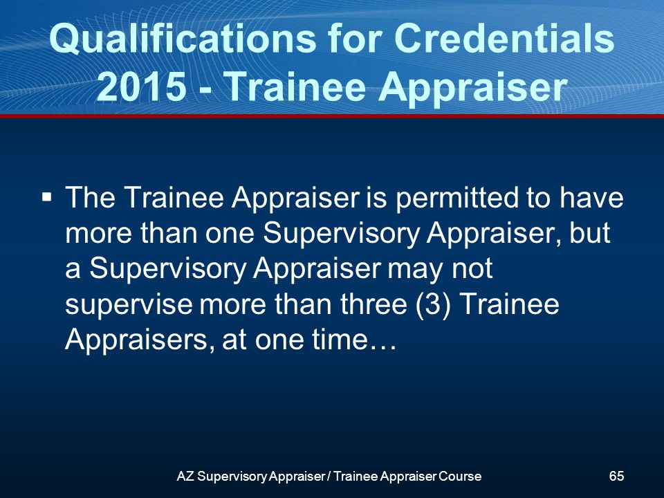 The Trainee Appraiser is permitted to have more than one Supervisory Appraiser, but a Supervisory Appraiser may not supervise more than three (3) Trainee Appraisers, at one time… Qualifications for Credentials 2015 - Trainee Appraiser AZ Supervisory Appraiser / Trainee Appraiser Course65