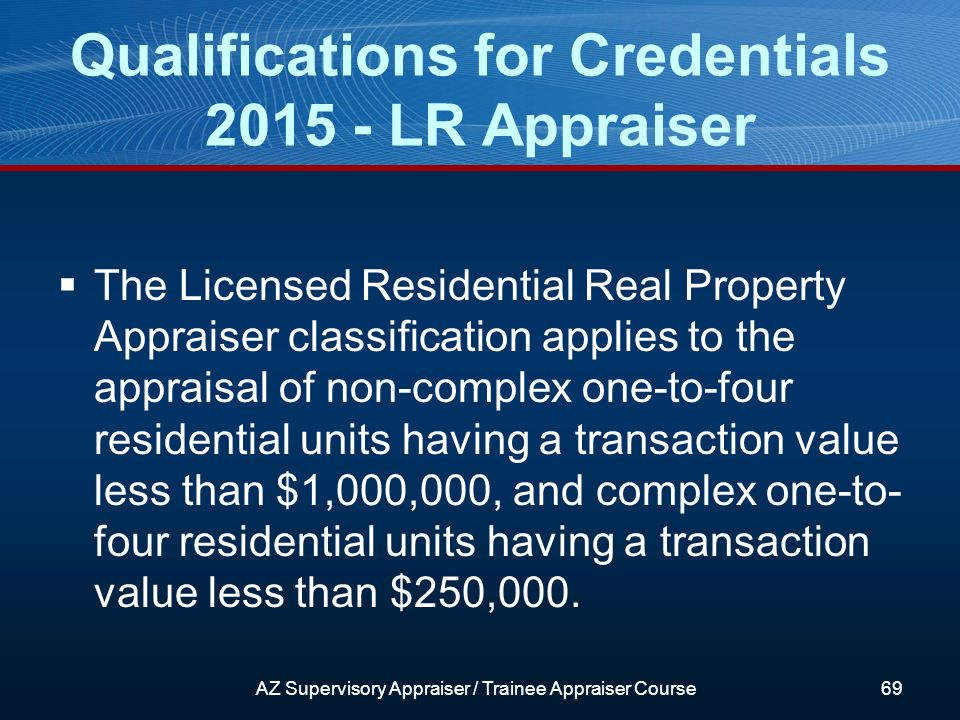 The Licensed Residential Real Property Appraiser classification applies to the appraisal of non-complex one-to-four residential units having a transaction value less than $1,000,000, and complex one-to- four residential units having a transaction value less than $250,000.
