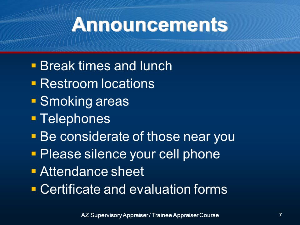 Announcements Break times and lunch Restroom locations Smoking areas Telephones Be considerate of those near you Please silence your cell phone Attendance sheet Certificate and evaluation forms 7AZ Supervisory Appraiser / Trainee Appraiser Course