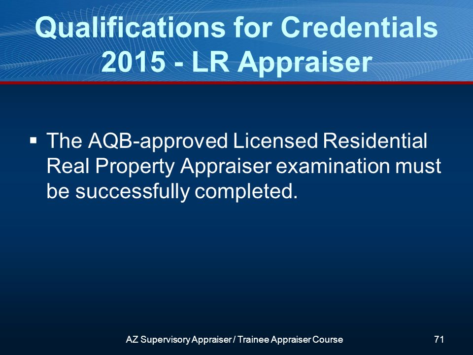 The AQB-approved Licensed Residential Real Property Appraiser examination must be successfully completed.