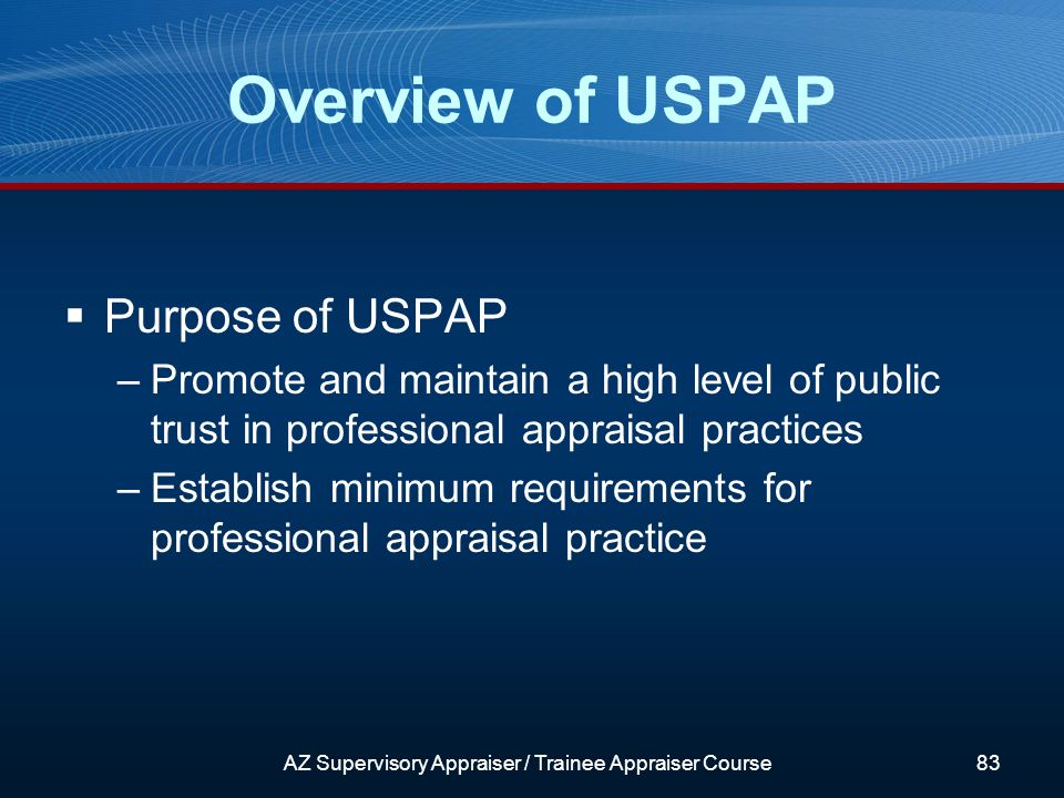 Purpose of USPAP –Promote and maintain a high level of public trust in professional appraisal practices –Establish minimum requirements for professional appraisal practice Overview of USPAP AZ Supervisory Appraiser / Trainee Appraiser Course83