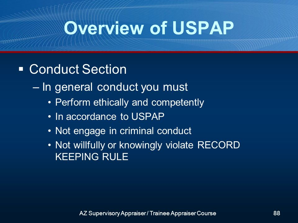 Conduct Section –In general conduct you must Perform ethically and competently In accordance to USPAP Not engage in criminal conduct Not willfully or knowingly violate RECORD KEEPING RULE Overview of USPAP AZ Supervisory Appraiser / Trainee Appraiser Course88