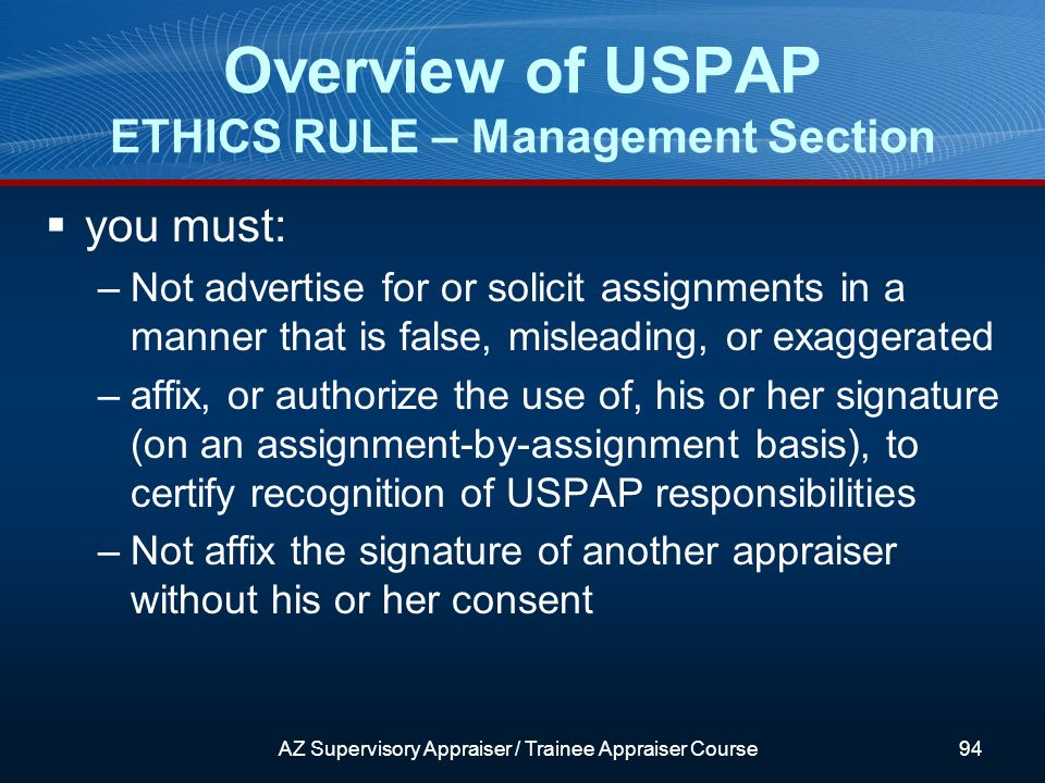 you must: –Not advertise for or solicit assignments in a manner that is false, misleading, or exaggerated –affix, or authorize the use of, his or her signature (on an assignment-by-assignment basis), to certify recognition of USPAP responsibilities –Not affix the signature of another appraiser without his or her consent Overview of USPAP ETHICS RULE – Management Section AZ Supervisory Appraiser / Trainee Appraiser Course94