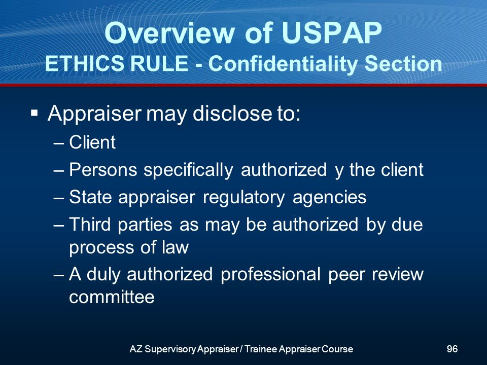 Appraiser may disclose to: –Client –Persons specifically authorized y the client –State appraiser regulatory agencies –Third parties as may be authorized by due process of law –A duly authorized professional peer review committee Overview of USPAP ETHICS RULE - Confidentiality Section AZ Supervisory Appraiser / Trainee Appraiser Course96