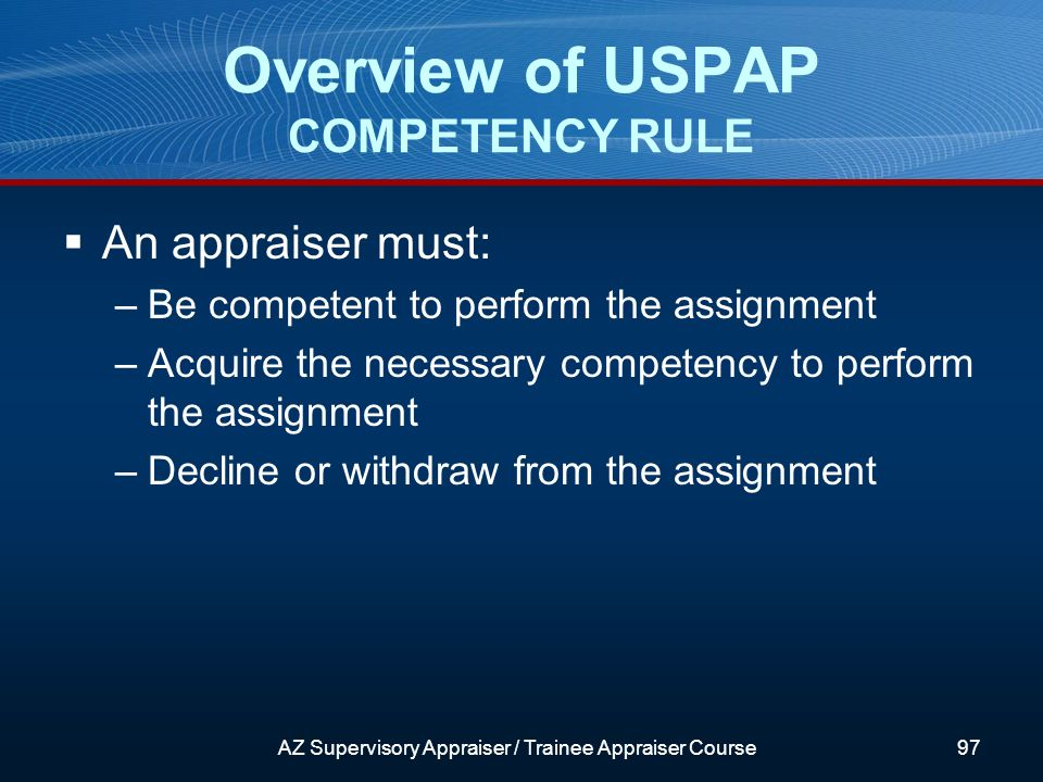 An appraiser must: –Be competent to perform the assignment –Acquire the necessary competency to perform the assignment –Decline or withdraw from the assignment Overview of USPAP COMPETENCY RULE AZ Supervisory Appraiser / Trainee Appraiser Course97
