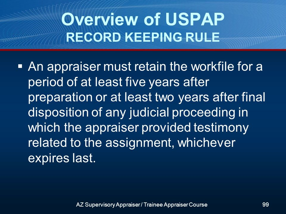 An appraiser must retain the workfile for a period of at least five years after preparation or at least two years after final disposition of any judicial proceeding in which the appraiser provided testimony related to the assignment, whichever expires last.