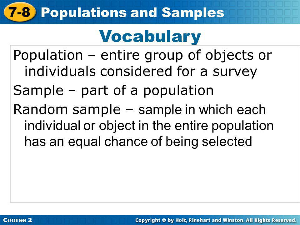 Vocabulary Population – entire group of objects or individuals considered for a survey Sample – part of a population Random sample – sample in which e