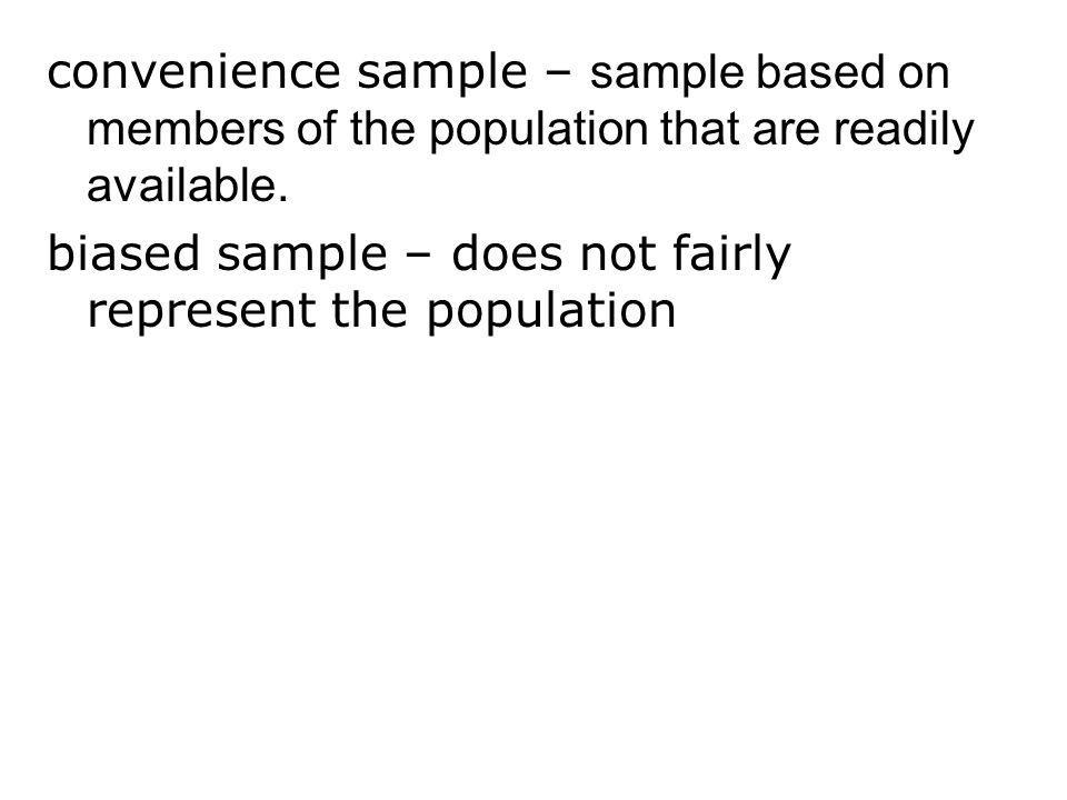 convenience sample – sample based on members of the population that are readily available. biased sample – does not fairly represent the population