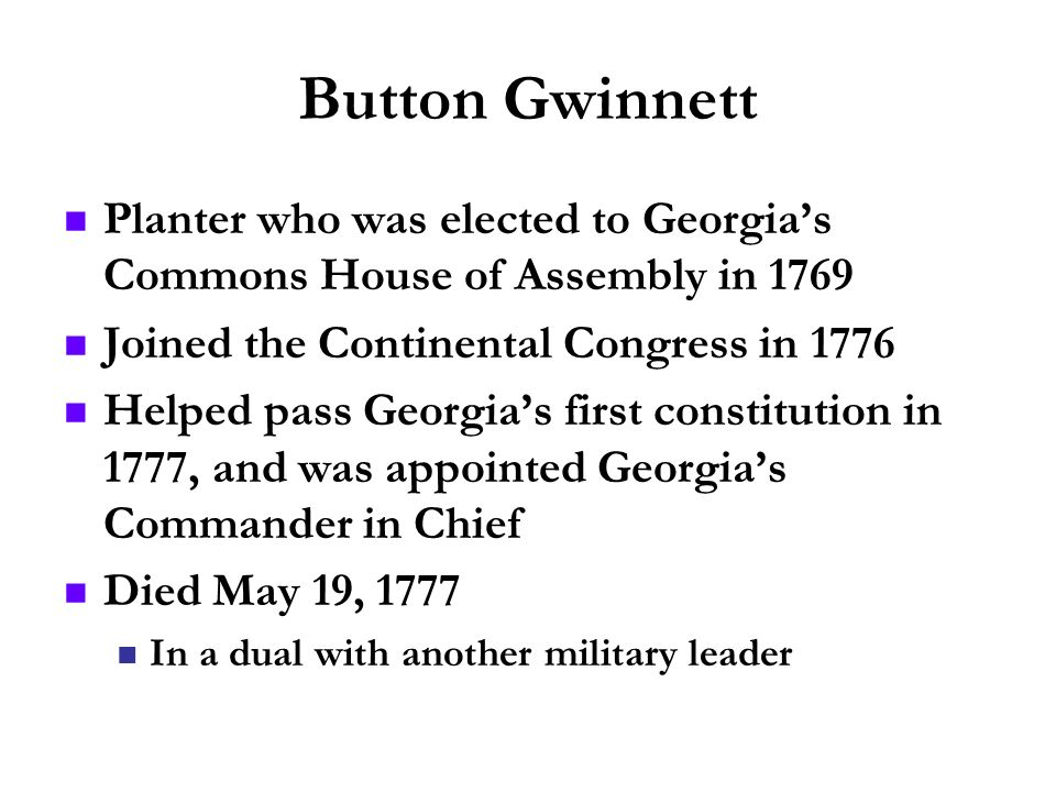 Button Gwinnett Planter who was elected to Georgias Commons House of Assembly in 1769 Joined the Continental Congress in 1776 Helped pass Georgias fir