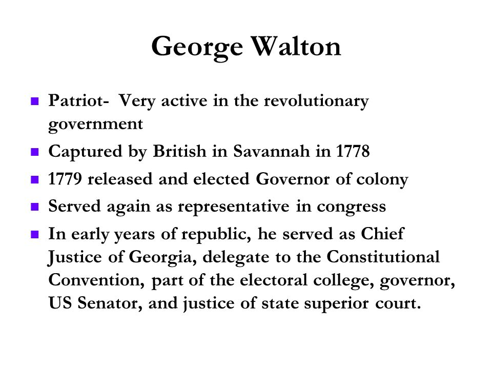 George Walton Patriot- Very active in the revolutionary government Captured by British in Savannah in 1778 1779 released and elected Governor of colon
