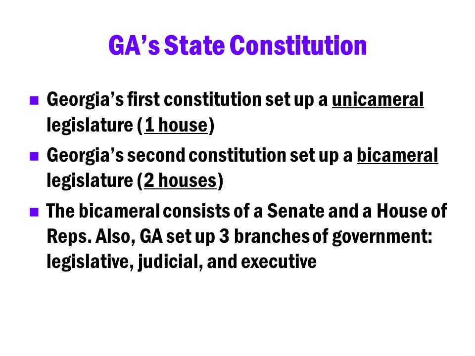 GAs State Constitution Georgias first constitution set up a unicameral legislature (1 house) Georgias second constitution set up a bicameral legislatu